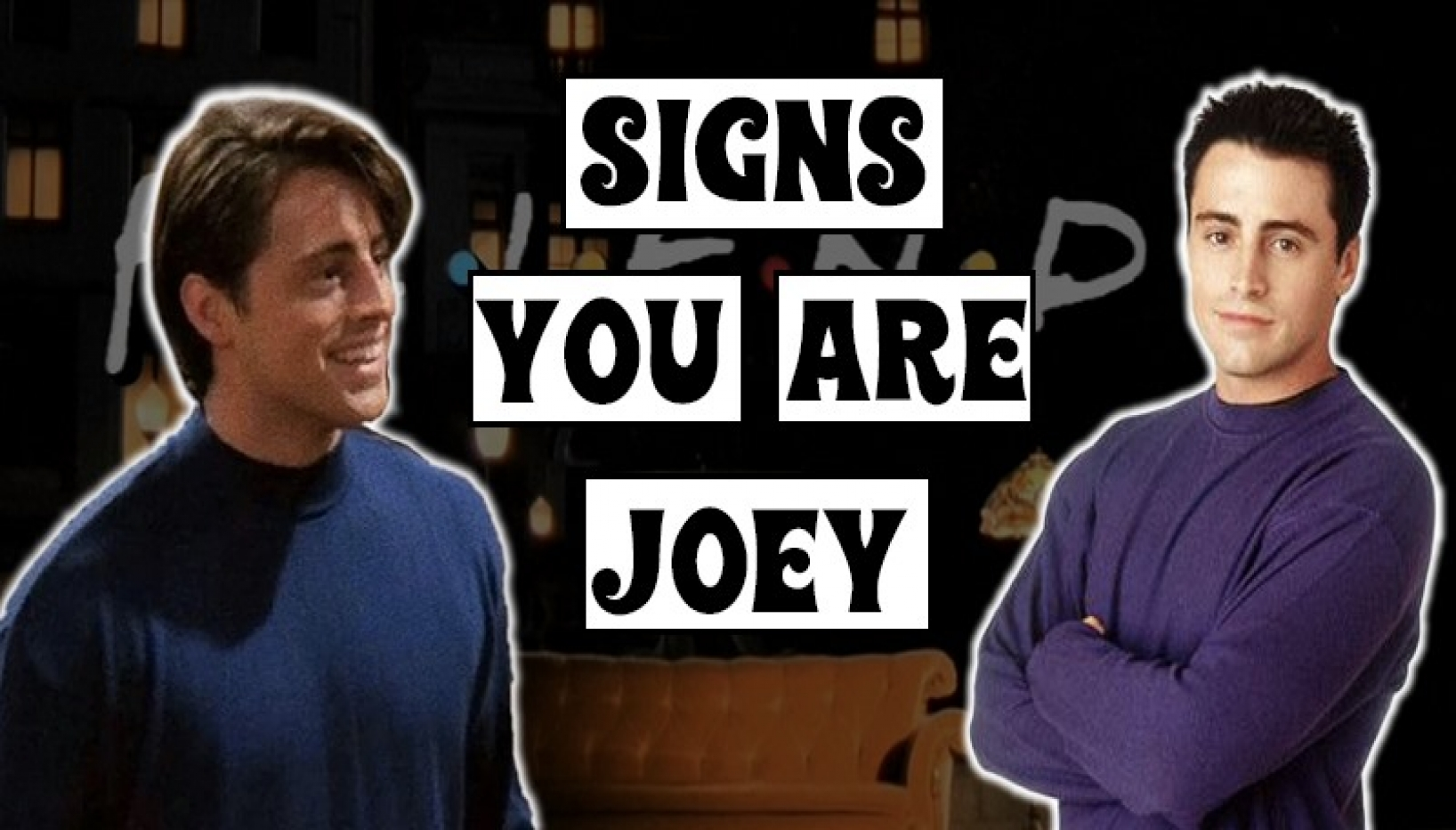 9 Signs You Are Joey From F.R.I.E.N.D.S